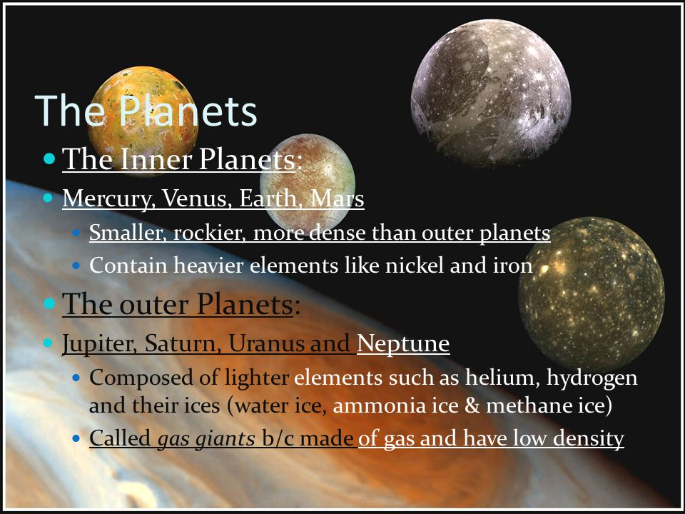 The Planets The Inner Planets: Mercury, Venus, Earth, Mars Smaller, rockier, more dense than outer planets Contain heavier elements like nickel and ir
