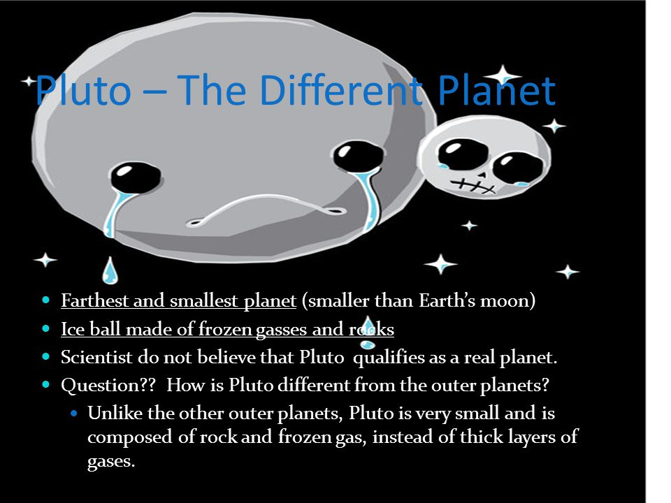 Pluto – The Different Planet Farthest and smallest planet (smaller than Earth's moon) Ice ball made of frozen gasses and rocks Scientist do not believ
