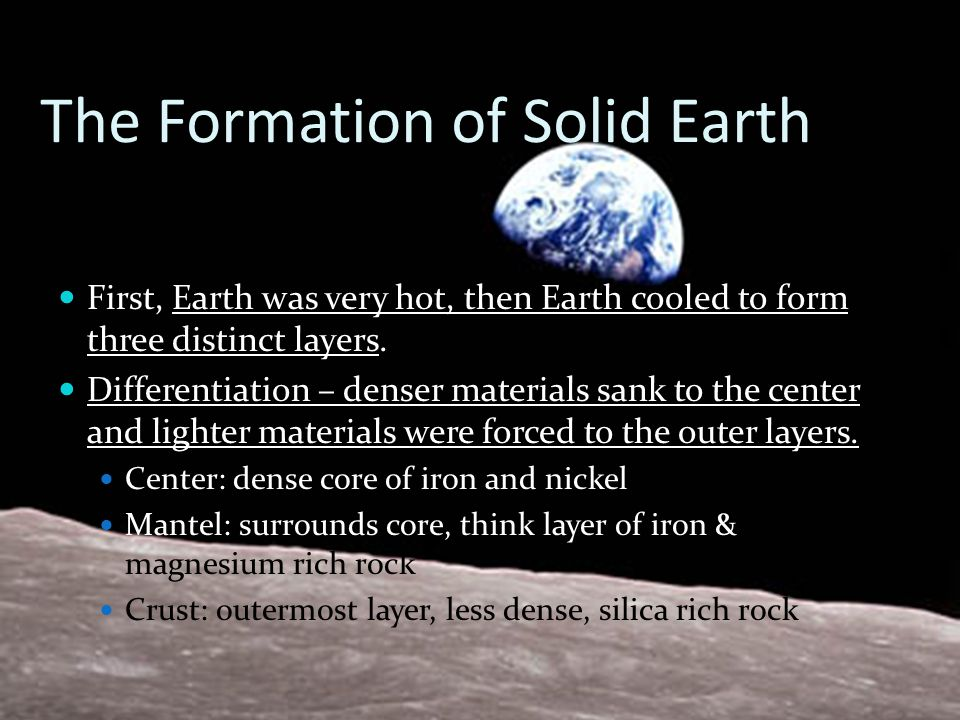 The Formation of Solid Earth First, Earth was very hot, then Earth cooled to form three distinct layers. Differentiation – denser materials sank to th