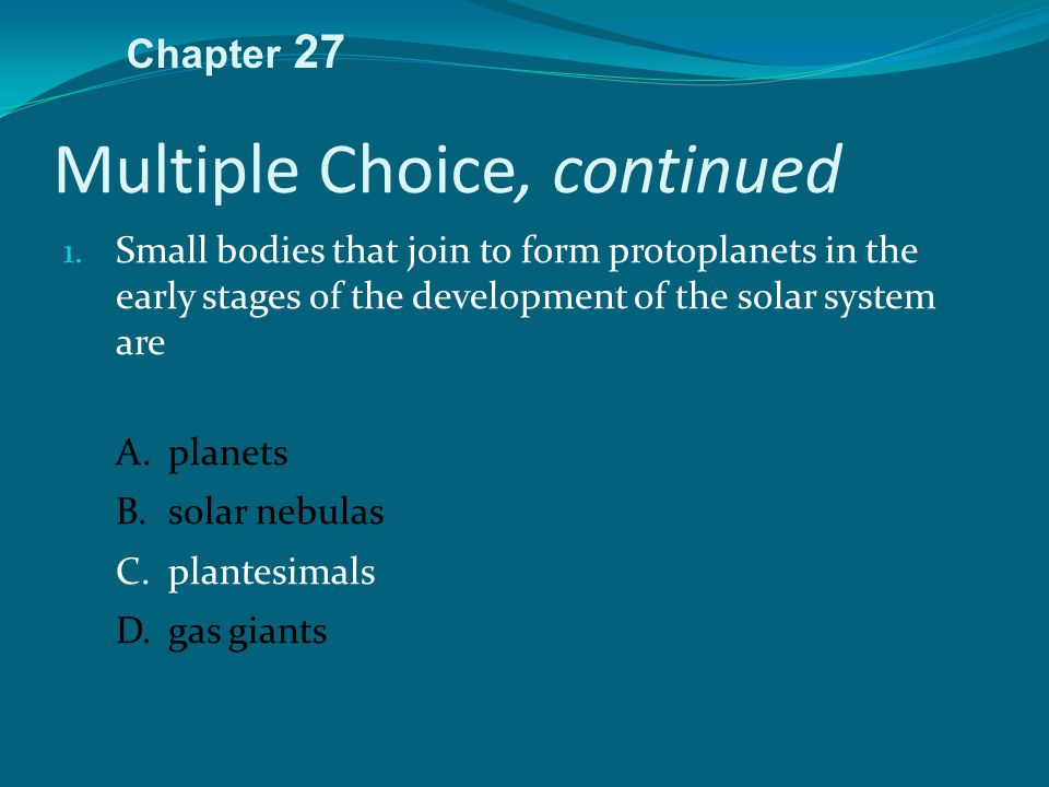 Multiple Choice, continued 1. Small bodies that join to form protoplanets in the early stages of the development of the solar system are A.planets B.s