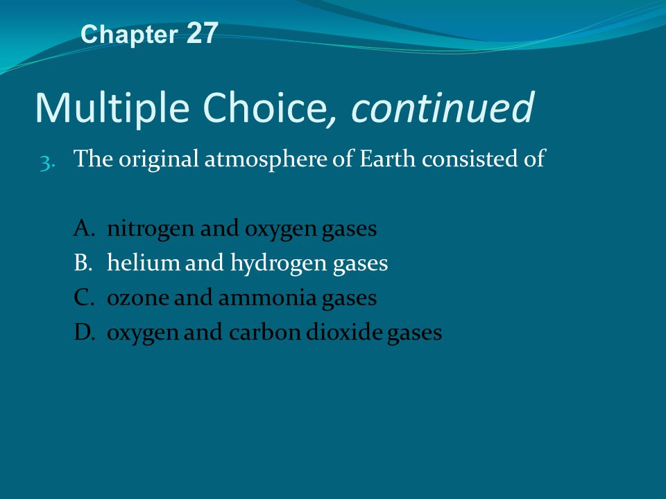 Multiple Choice, continued 3. The original atmosphere of Earth consisted of A.nitrogen and oxygen gases B.helium and hydrogen gases C.ozone and ammoni