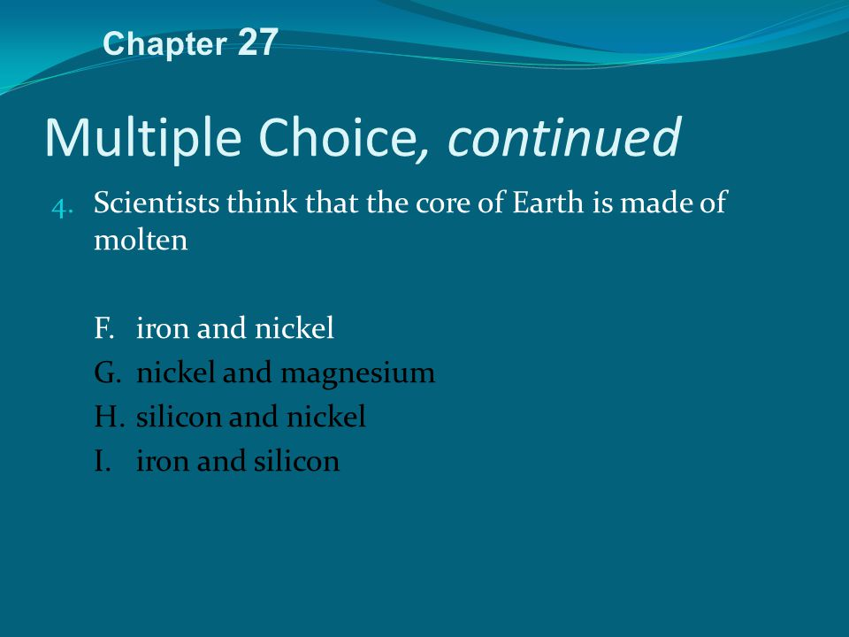 Multiple Choice, continued 4. Scientists think that the core of Earth is made of molten F.iron and nickel G.nickel and magnesium H.silicon and nickel