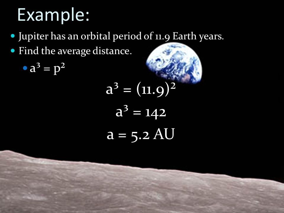 Example: Jupiter has an orbital period of 11.9 Earth years. Find the average distance. a³ = p² a³ = (11.9)² a³ = 142 a = 5.2 AU