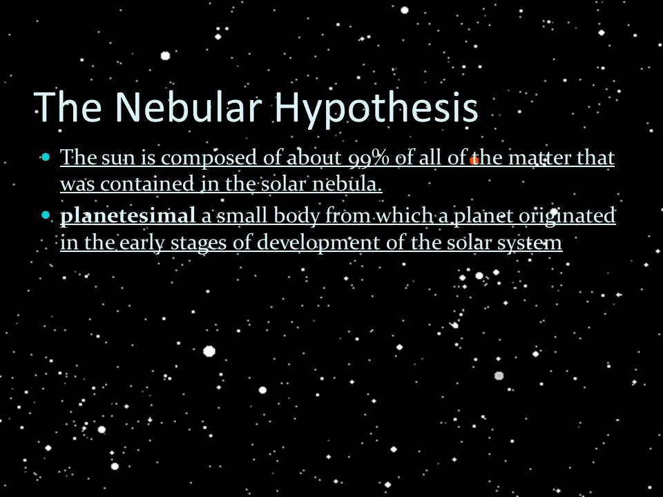 The Nebular Hypothesis The sun is composed of about 99% of all of the matter that was contained in the solar nebula. planetesimal a small body from wh