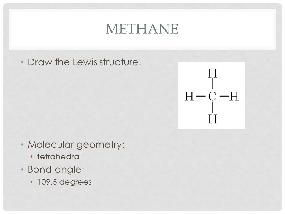 METHANE Draw the Lewis structure: Molecular geometry: tetrahedral Bond angle: 109.5 degrees