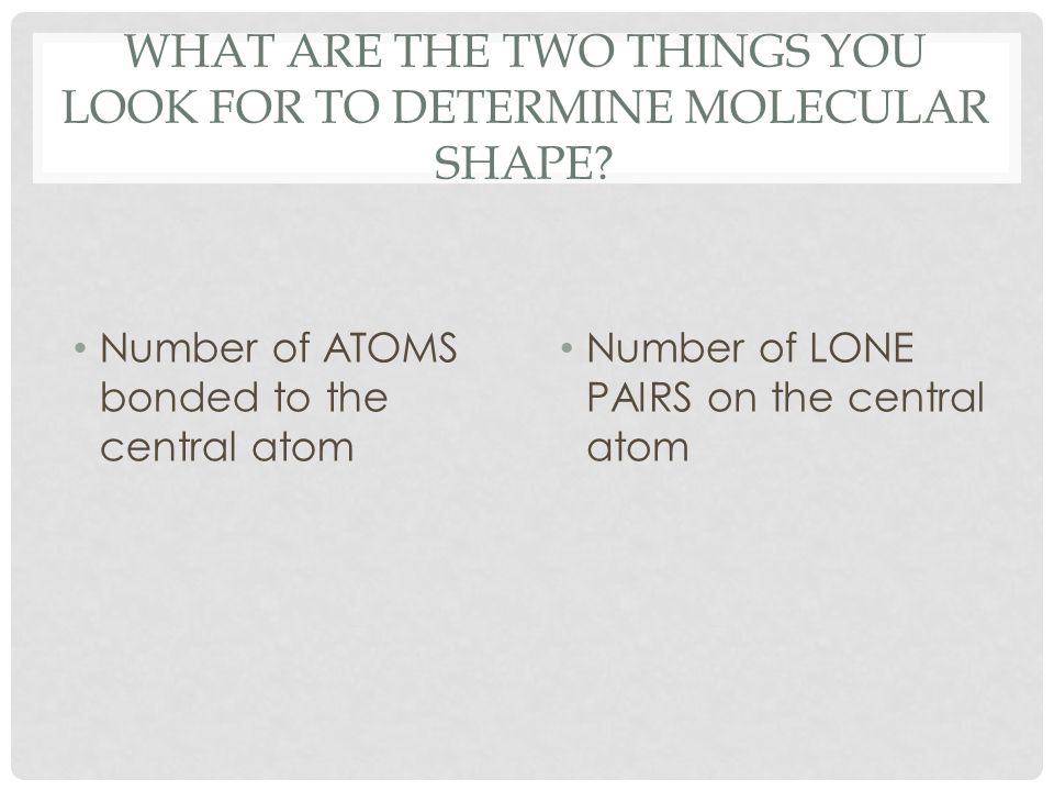 WHAT ARE THE TWO THINGS YOU LOOK FOR TO DETERMINE MOLECULAR SHAPE? Number of ATOMS bonded to the central atom Number of LONE PAIRS on the central atom