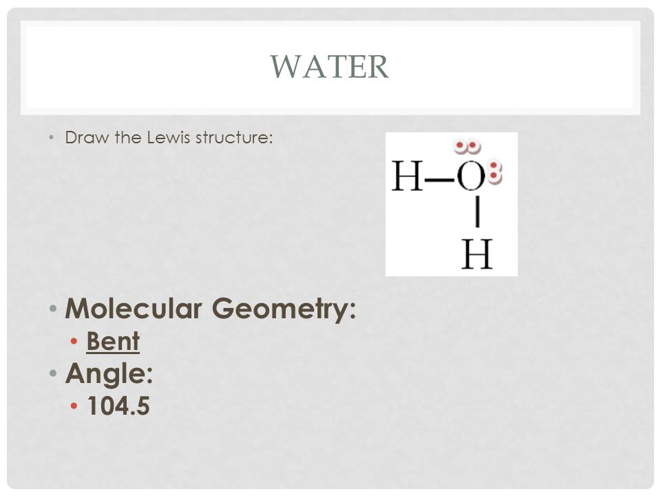 WATER Draw the Lewis structure: Molecular Geometry: Bent Angle: 104.5