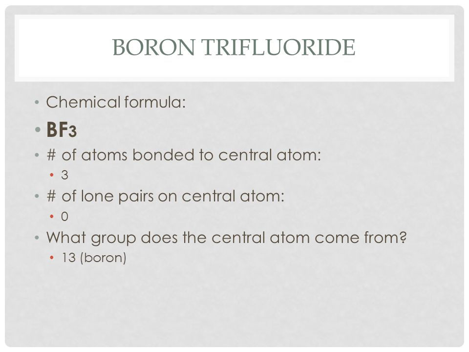 BORON TRIFLUORIDE Chemical formula: BF 3 # of atoms bonded to central atom: 3 # of lone pairs on central atom: 0 What group does the central atom come