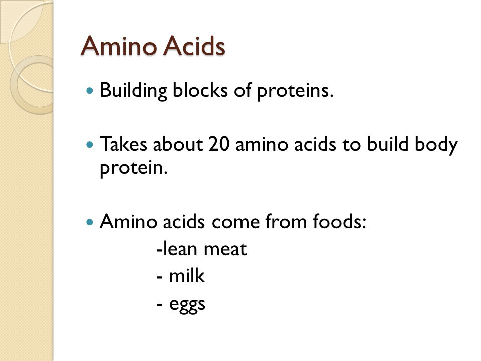 Amino Acids Building blocks of proteins.Takes about 20 amino acids to build body protein.