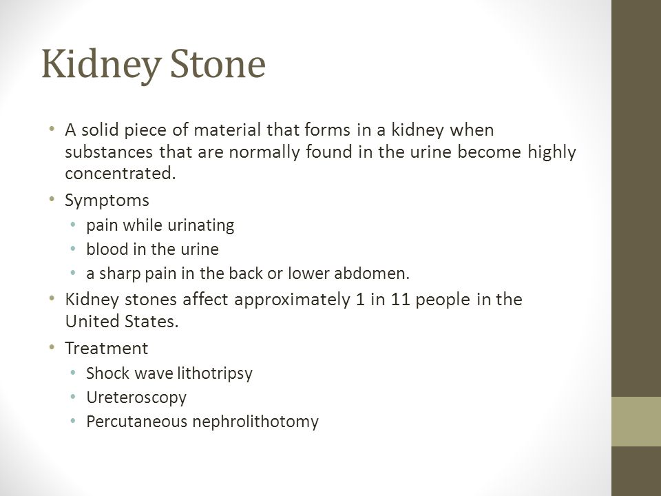 Kidney Stone A solid piece of material that forms in a kidney when substances that are normally found in the urine become highly concentrated.