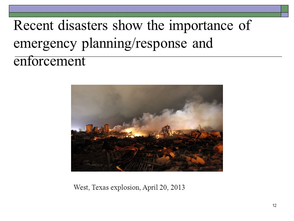 Recent disasters show the importance of emergency planning/response and enforcement 12 West, Texas explosion, April 20, 2013