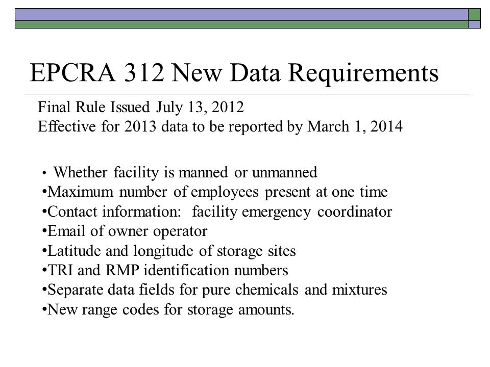 EPCRA 312 New Data Requirements Final Rule Issued July 13, 2012 Effective for 2013 data to be reported by March 1, 2014 Whether facility is manned or
