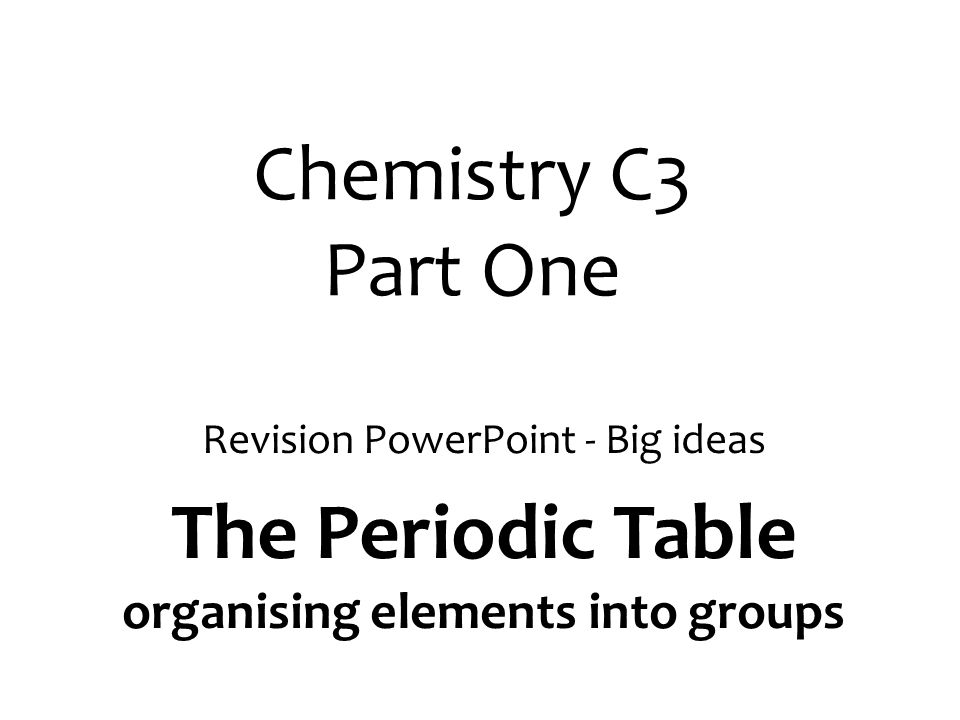 Chemistry C3 Part One Revision PowerPoint - Big ideas The Periodic Table organising elements into groups