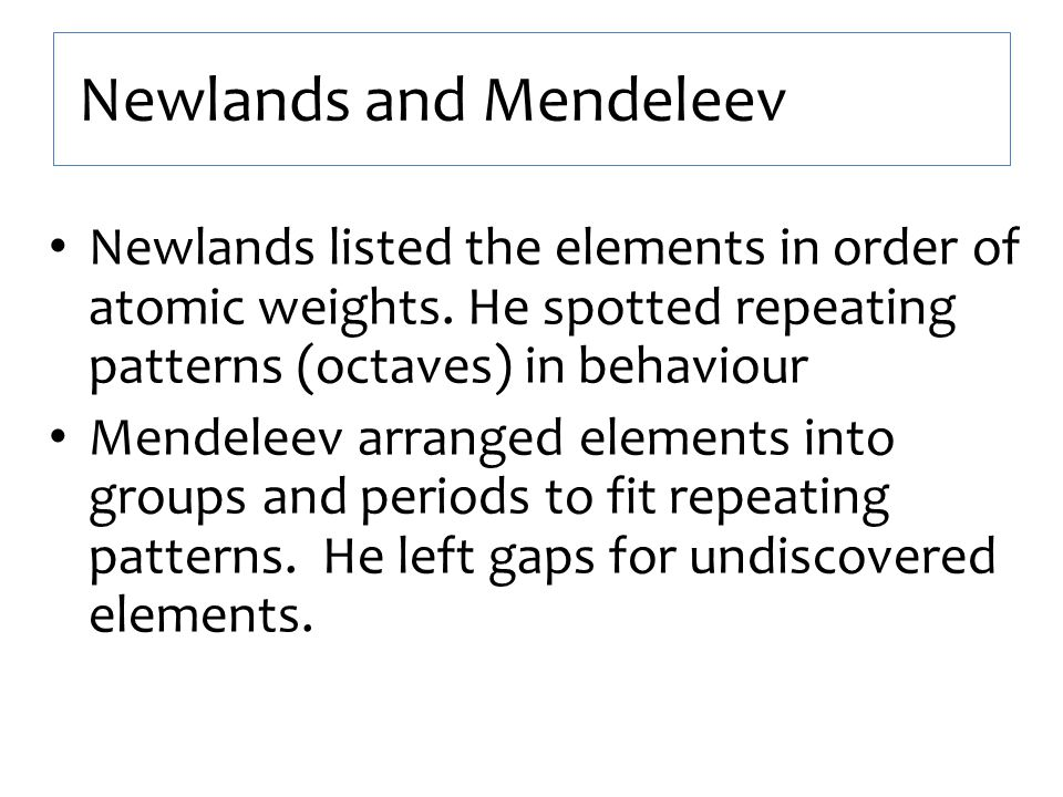 Newlands and Mendeleev Newlands listed the elements in order of atomic weights. He spotted repeating patterns (octaves) in behaviour Mendeleev arrange