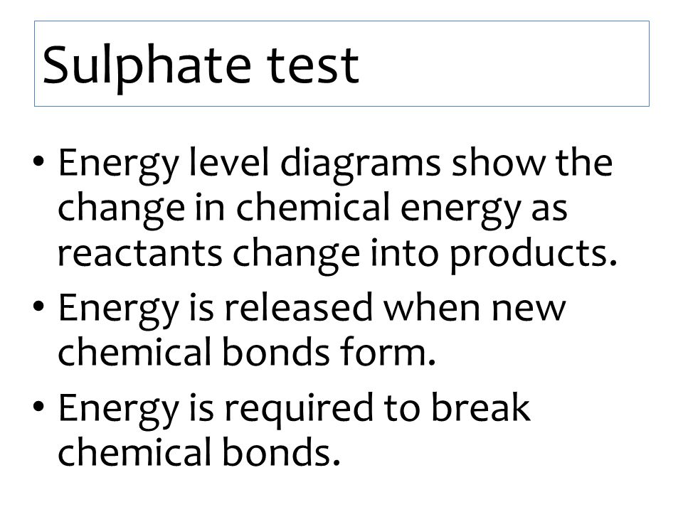 Sulphate test Energy level diagrams show the change in chemical energy as reactants change into products. Energy is released when new chemical bonds f