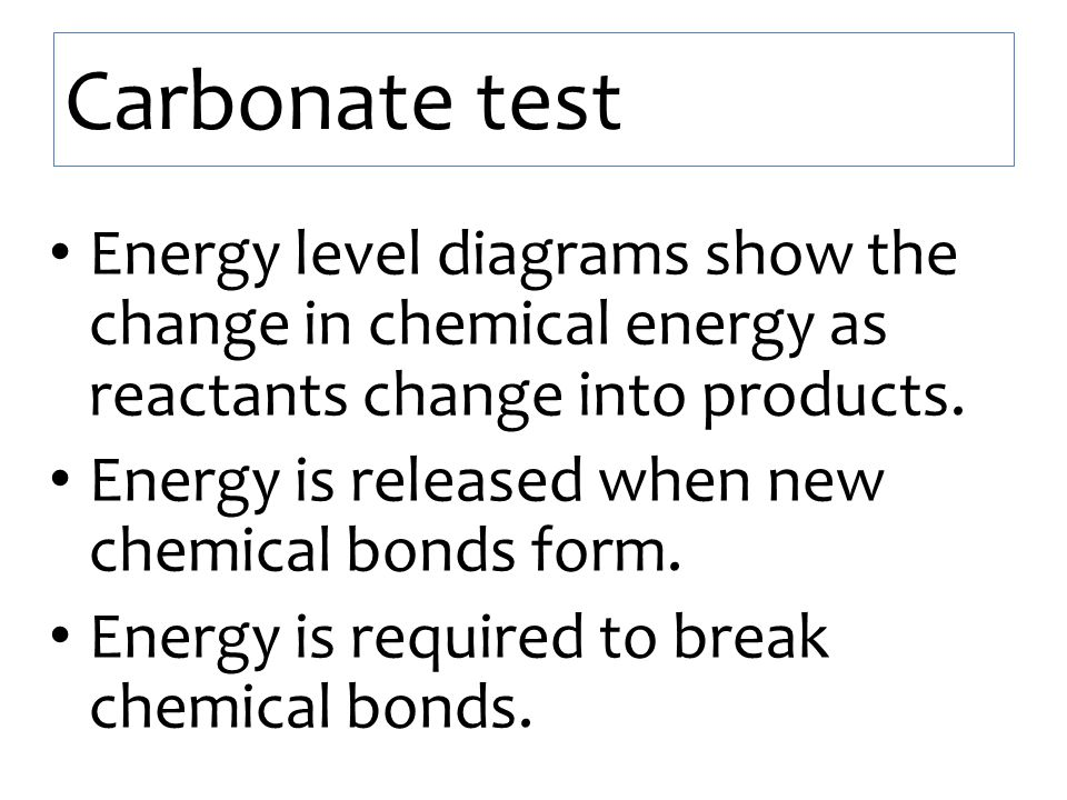 Carbonate test Energy level diagrams show the change in chemical energy as reactants change into products. Energy is released when new chemical bonds