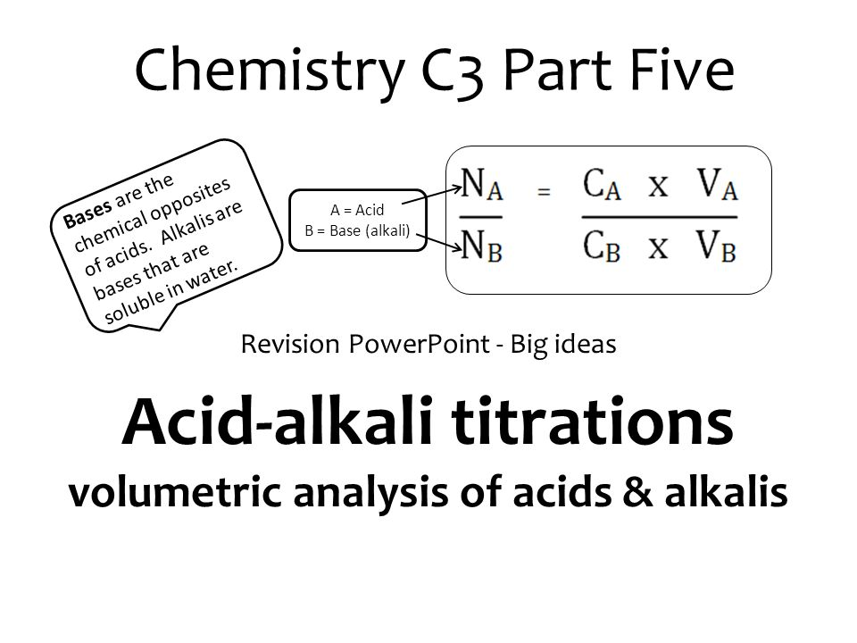 Chemistry C3 Part Five Revision PowerPoint - Big ideas Acid-alkali titrations volumetric analysis of acids & alkalis Bases are the chemical opposites