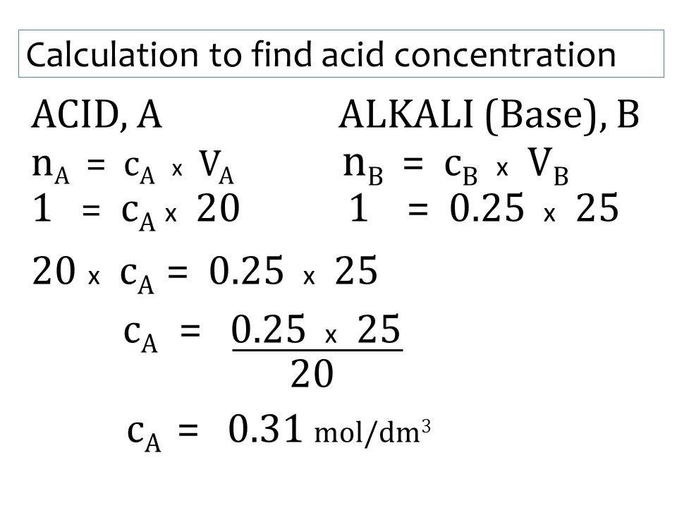 Calculation to find acid concentration ACID, A ALKALI (Base), B n A = c A x V A n B = c B x V B 1 = c A x 20 1 = 0.25 x 25 20 x c A = 0.25 x 25 c A =
