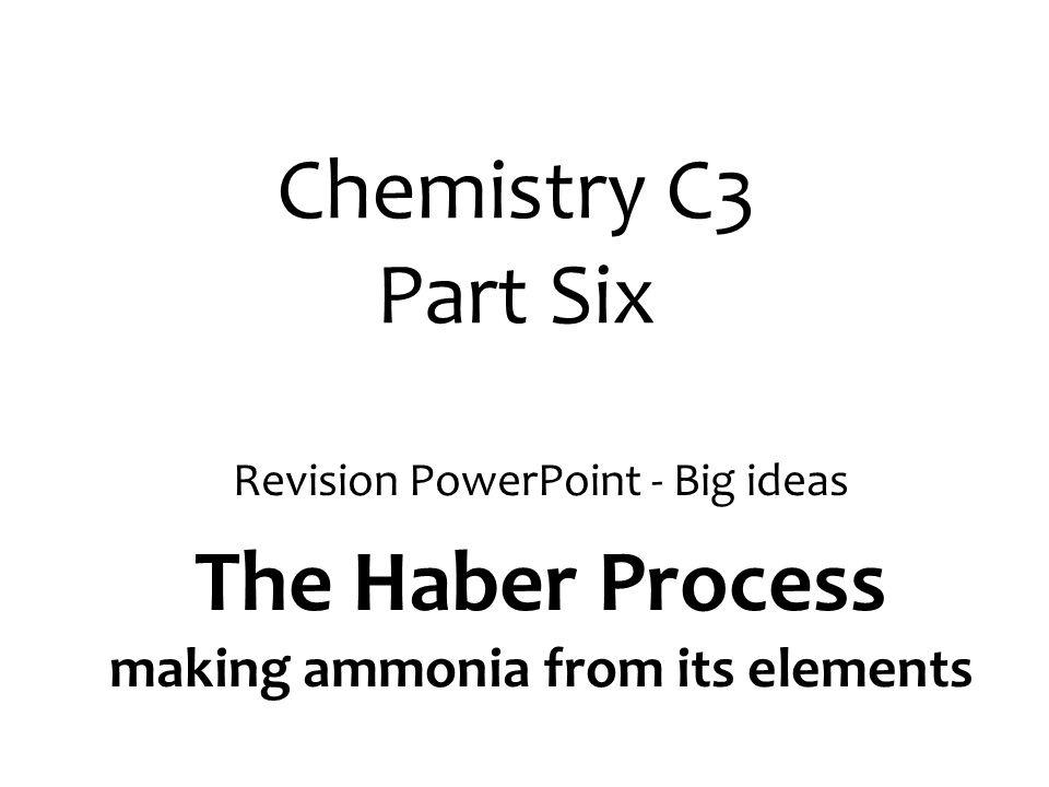 Chemistry C3 Part Six Revision PowerPoint - Big ideas The Haber Process making ammonia from its elements