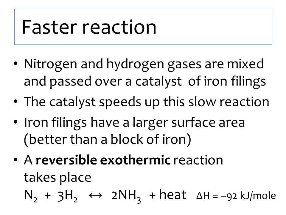Faster reaction Nitrogen and hydrogen gases are mixed and passed over a catalyst of iron filings The catalyst speeds up this slow reaction Iron filing