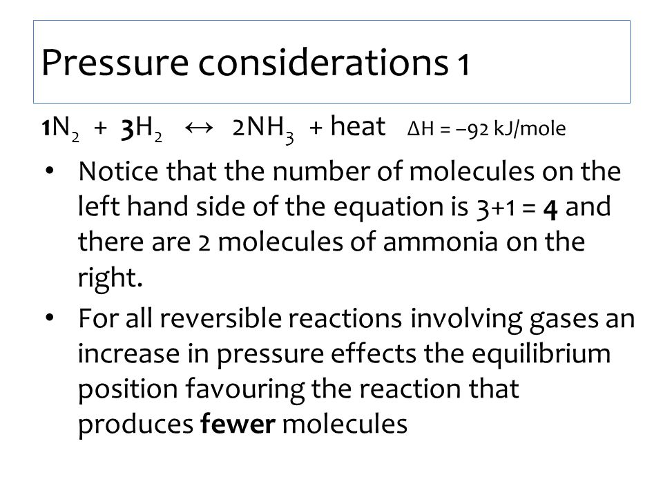 Pressure considerations 1 1N 2 + 3H 2 ↔ 2NH 3 + heat ∆H = –92 kJ/mole Notice that the number of molecules on the left hand side of the equation is 3+1