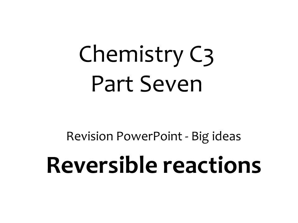 Chemistry C3 Part Seven Revision PowerPoint - Big ideas Reversible reactions