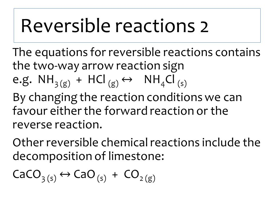 Reversible reactions 2 The equations for reversible reactions contains the two-way arrow reaction sign e.g. NH 3 (g) + HCl (g) ↔ NH 4 Cl (s) By changi