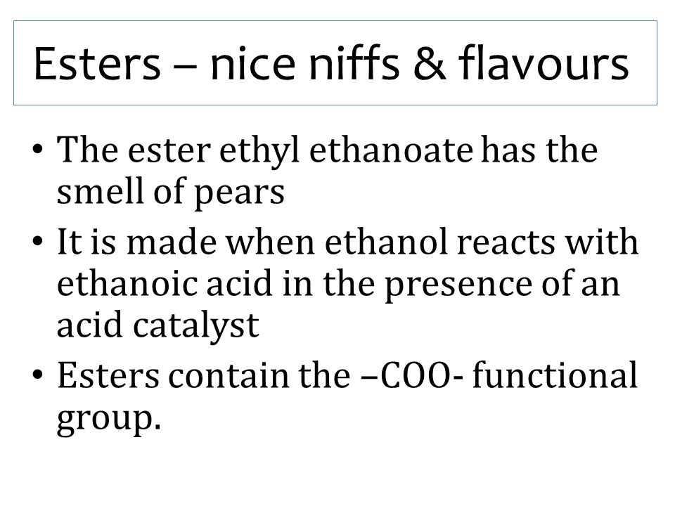 Esters – nice niffs & flavours The ester ethyl ethanoate has the smell of pears It is made when ethanol reacts with ethanoic acid in the presence of a