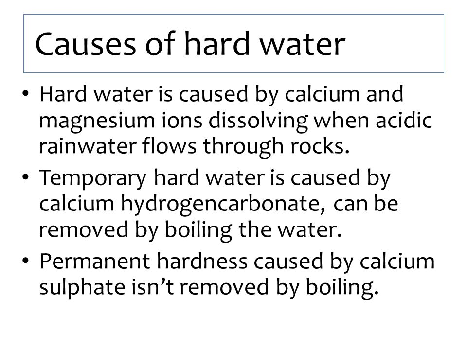 Causes of hard water Hard water is caused by calcium and magnesium ions dissolving when acidic rainwater flows through rocks. Temporary hard water is