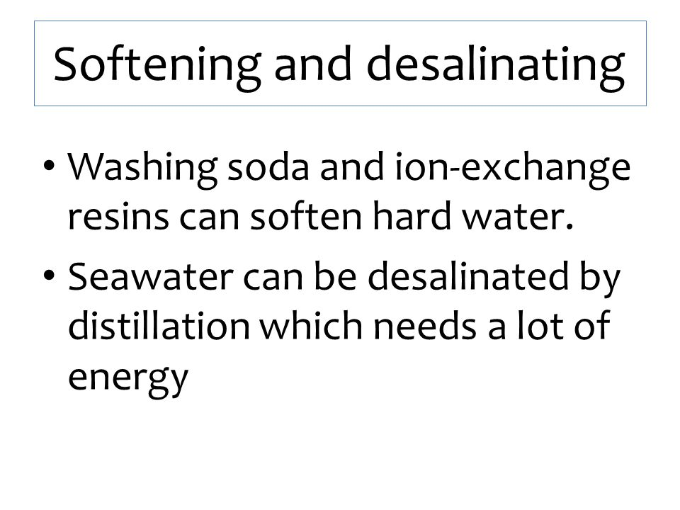 Softening and desalinating Washing soda and ion-exchange resins can soften hard water. Seawater can be desalinated by distillation which needs a lot o