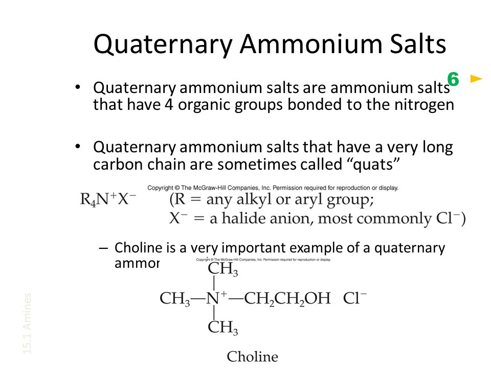 Quaternary Ammonium Salts Quaternary ammonium salts are ammonium salts that have 4 organic groups bonded to the nitrogen Quaternary ammonium salts that have a very long carbon chain are sometimes called quats – Choline is a very important example of a quaternary ammonium salt 15.1 Amines 6