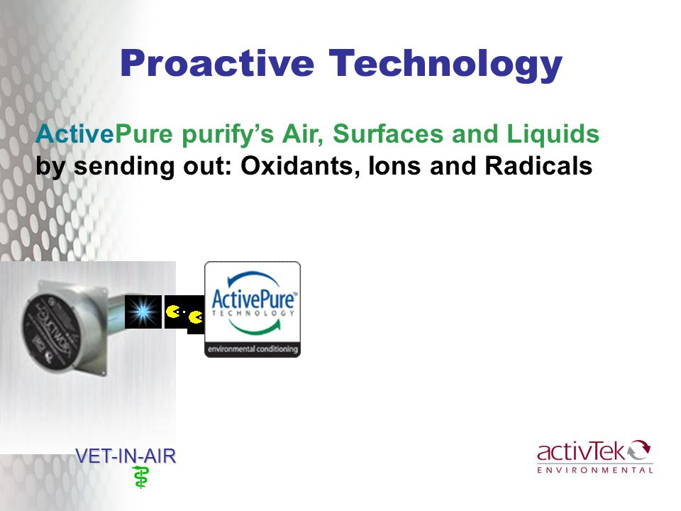 ActivePure purify's Air, Surfaces and Liquids by sending out: Oxidants, Ions and Radicals Proactive Technology VET-IN-AIR VET-IN-AIR