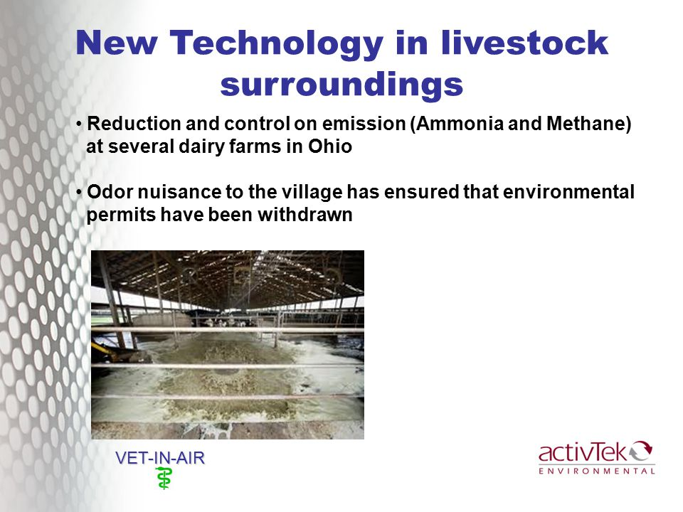 New Technology in livestock surroundings VET-IN-AIR Reduction and control on emission (Ammonia and Methane) at several dairy farms in Ohio Odor nuisance to the village has ensured that environmental permits have been withdrawn