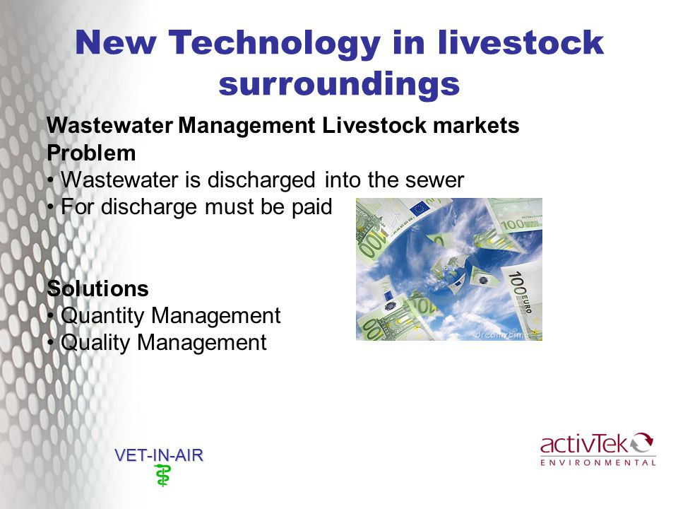 New Technology in livestock surroundings VET-IN-AIR Wastewater Management Livestock markets Problem Wastewater is discharged into the sewer For discharge must be paid Solutions Quantity Management Quality Management