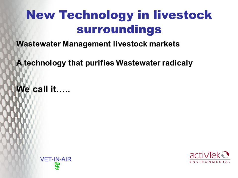 New Technology in livestock surroundings VET-IN-AIR Wastewater Management livestock markets A technology that purifies Wastewater radicaly We call it…..
