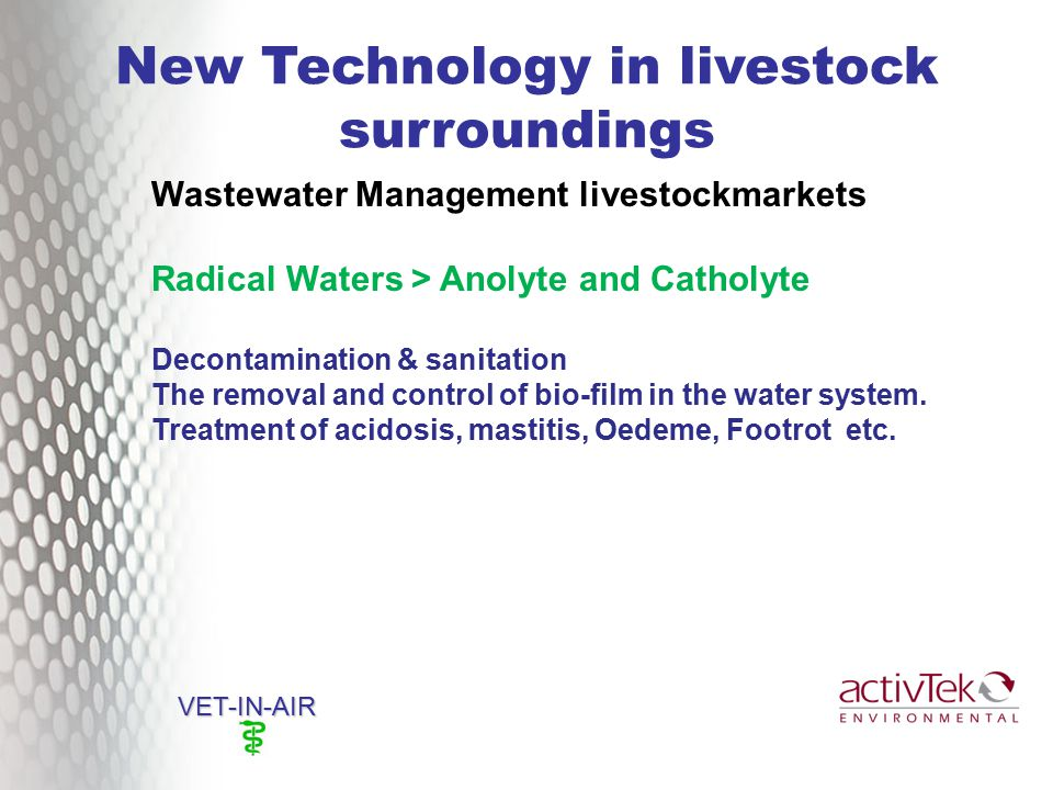New Technology in livestock surroundings VET-IN-AIR Wastewater Management livestockmarkets Radical Waters > Anolyte and Catholyte Decontamination & sanitation The removal and control of bio-film in the water system.