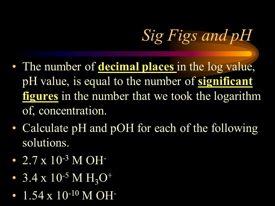 Sig Figs and pH The number of decimal places in the log value, pH value, is equal to the number of significant figures in the number that we took the logarithm of, concentration.