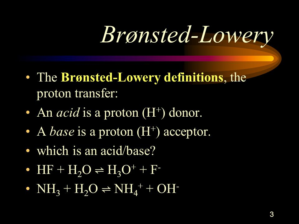 Brønsted-Lowery The Brønsted-Lowery definitions, the proton transfer: An acid is a proton (H + ) donor.