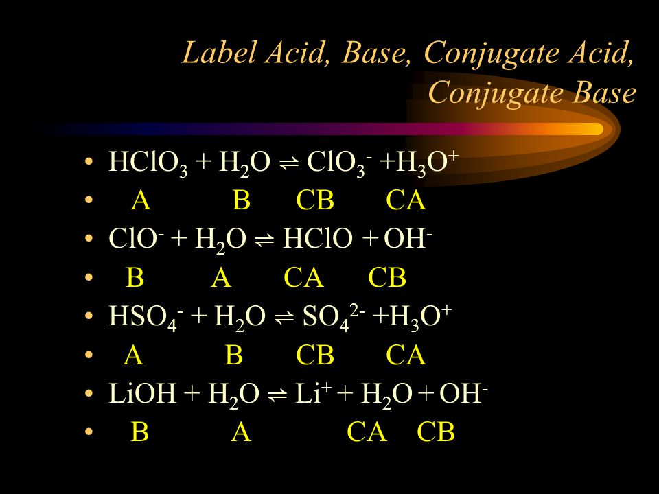 Label Acid, Base, Conjugate Acid, Conjugate Base HClO 3 + H 2 O ⇌ ClO 3 - +H 3 O + A B CB CA ClO - + H 2 O ⇌ HClO + OH - B A CA CB HSO 4 - + H 2 O ⇌ S