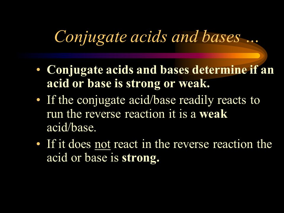 Conjugate acids and bases … Conjugate acids and bases determine if an acid or base is strong or weak.