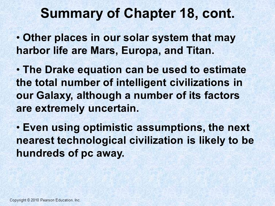 Copyright © 2010 Pearson Education, Inc. Other places in our solar system that may harbor life are Mars, Europa, and Titan. The Drake equation can be