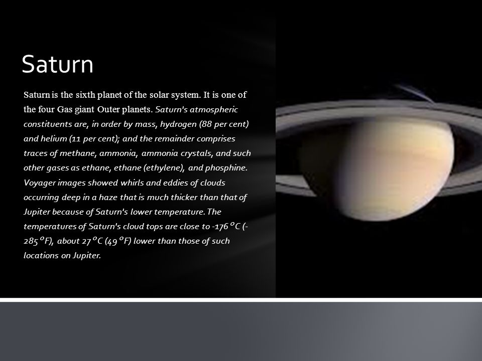 Saturn is the sixth planet of the solar system. It is one of the four Gas giant Outer planets. Saturn's atmospheric constituents are, in order by mass