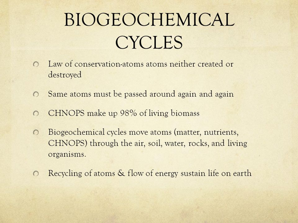 Law of conservation-atoms atoms neither created or destroyed Same atoms must be passed around again and again CHNOPS make up 98% of living biomass Bio