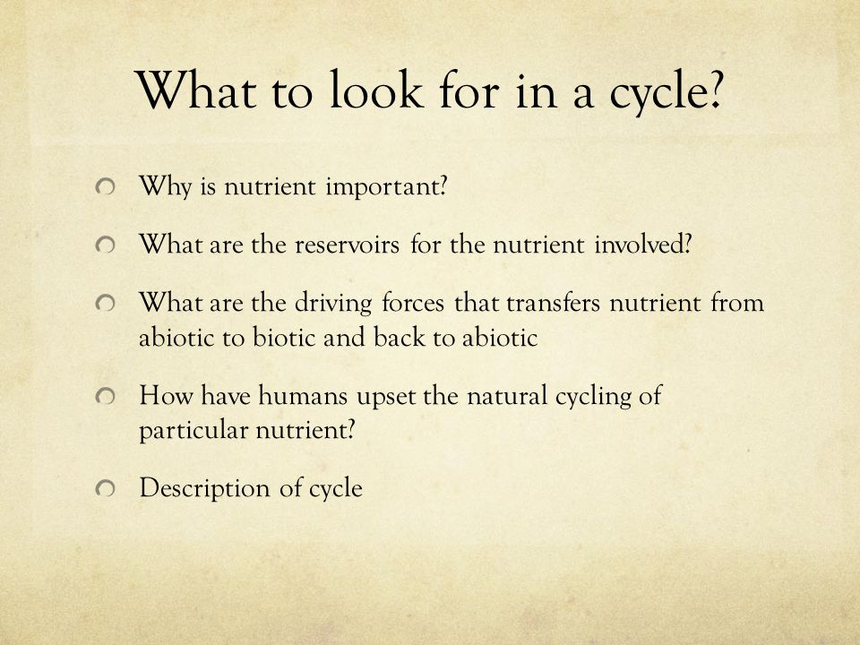 What to look for in a cycle? Why is nutrient important? What are the reservoirs for the nutrient involved? What are the driving forces that transfers