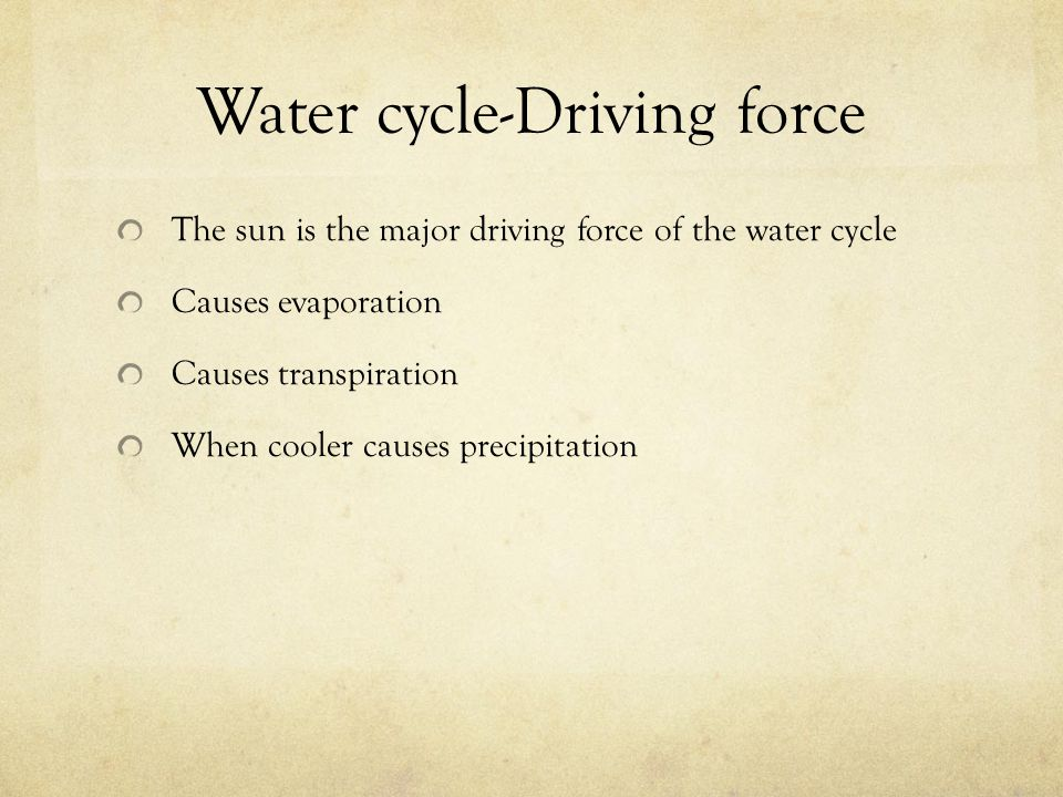 Water cycle-Driving force The sun is the major driving force of the water cycle Causes evaporation Causes transpiration When cooler causes precipitati