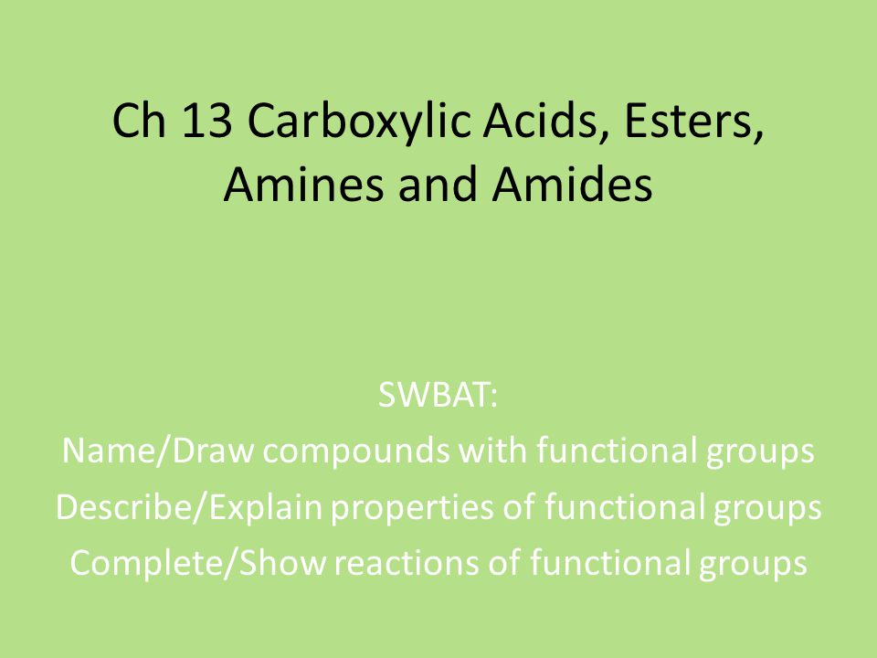 Ch 13 Carboxylic Acids, Esters, Amines and Amides SWBAT: Name/Draw compounds with functional groups Describe/Explain properties of functional groups Complete/Show reactions of functional groups