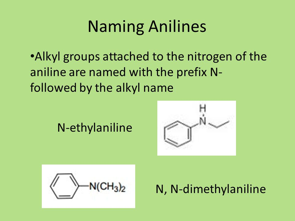 Naming Anilines N-ethylaniline Alkyl groups attached to the nitrogen of the aniline are named with the prefix N- followed by the alkyl name N, N-dimethylaniline