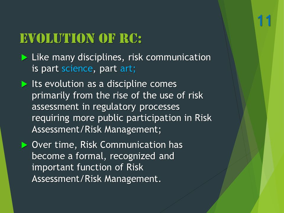 Evolution of RC:  Like many disciplines, risk communication is part science, part art;  Its evolution as a discipline comes primarily from the rise of the use of risk assessment in regulatory processes requiring more public participation in Risk Assessment/Risk Management;  Over time, Risk Communication has become a formal, recognized and important function of Risk Assessment/Risk Management.