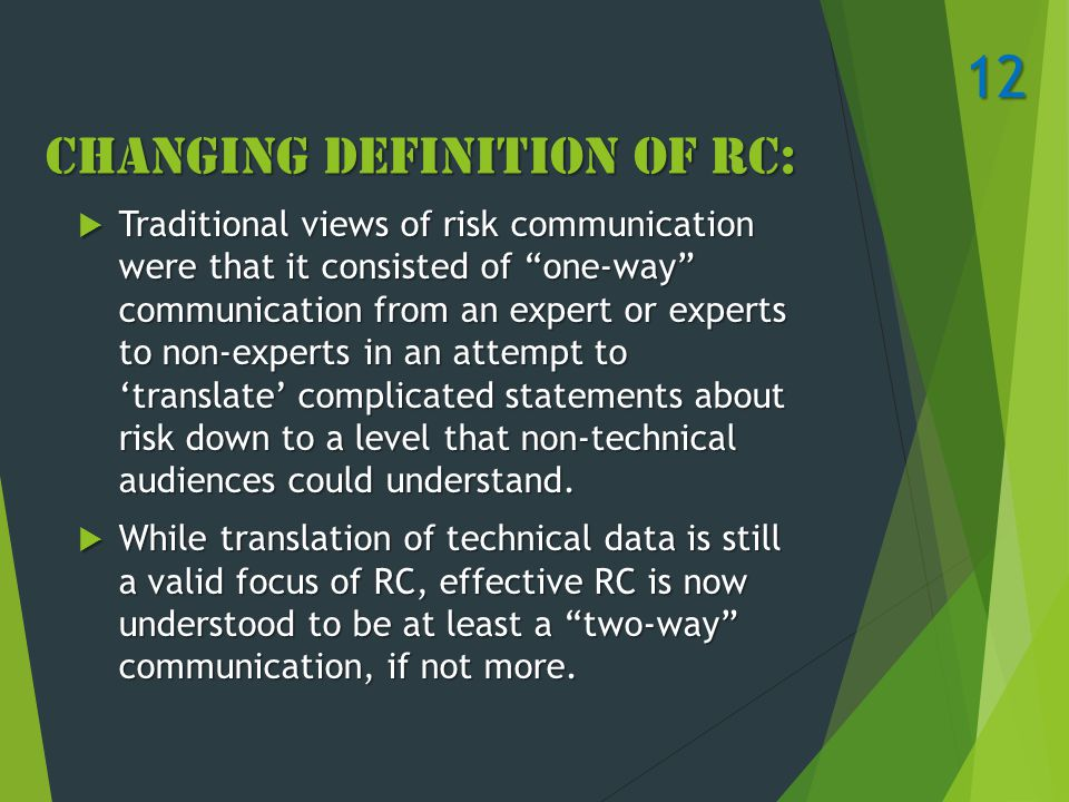 Changing Definition of RC:  Traditional views of risk communication were that it consisted of one-way communication from an expert or experts to non-experts in an attempt to 'translate' complicated statements about risk down to a level that non-technical audiences could understand.