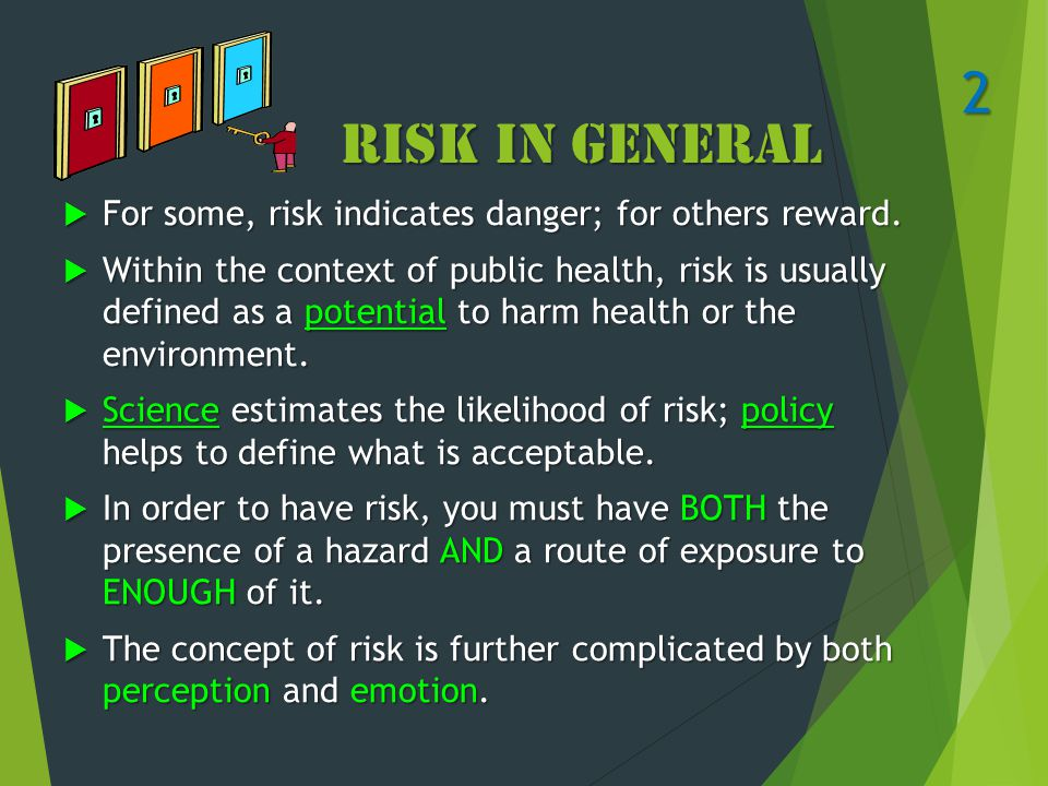 Risk in General  For some, risk indicates danger; for others reward.  Within the context of public health, risk is usually defined as a potential to